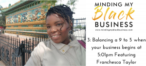 Read more about the article 3. Balancing a 9 to 5 when your business begins at 5:01pm Featuring: Franchesca Taylor