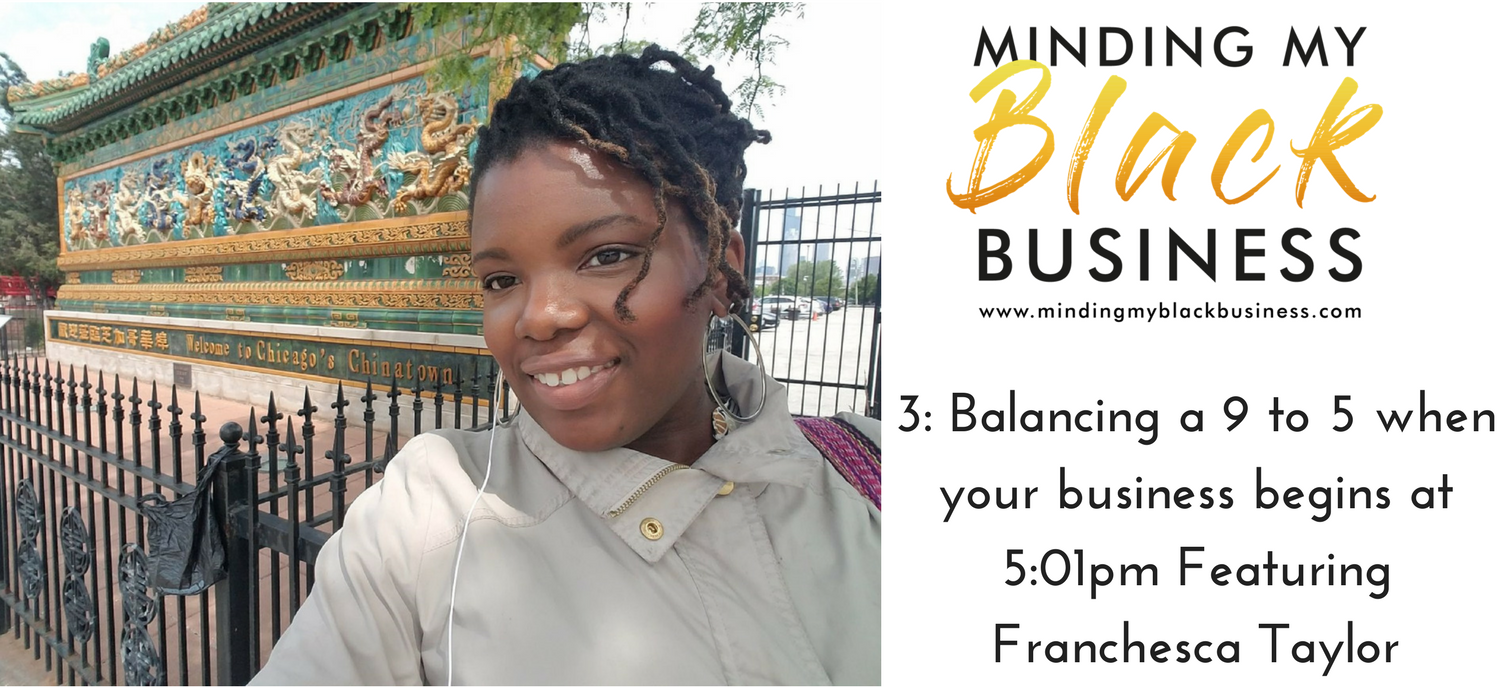 You are currently viewing 3. Balancing a 9 to 5 when your business begins at 5:01pm Featuring: Franchesca Taylor