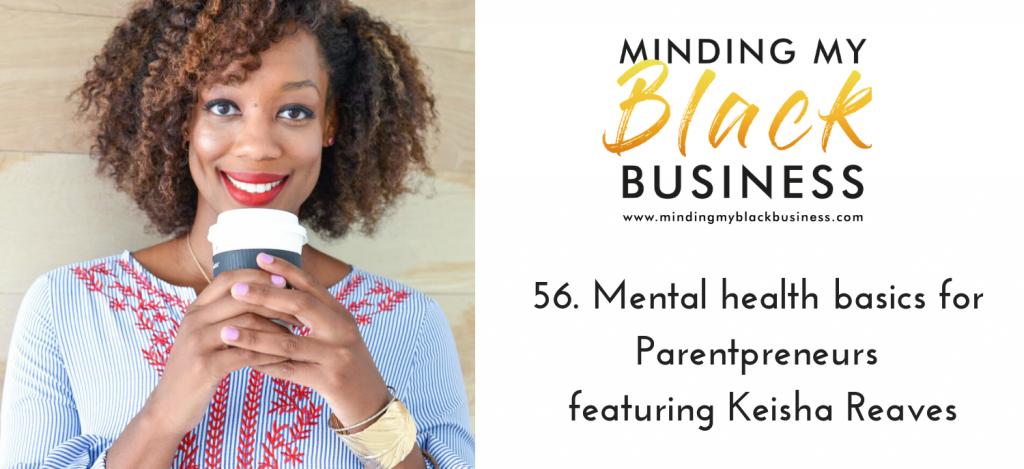 56. Mental health basics for Parentpreneurs featuring Keisha Reaves