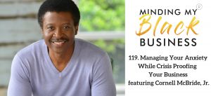 119. Managing Your Anxiety While Crisis Proofing Your Business featuring Cornell McBride, Jr.